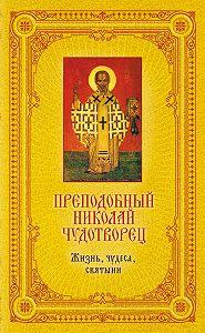 Екатерина Щеголева -Преподобный Николай Чудотворец: Жизнь, чудеса, святыни