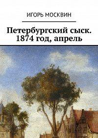 Игорь Москвин -Петербургский сыск. 1874год, апрель