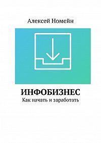 Алексей Номейн -Инфобизнес. Как начать изаработать