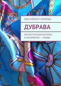 Ольга Бермант-Полякова - Дубрава. Фантастическая история, вкоторой всё– правда
