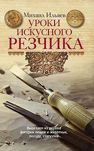 Михаил Ильяев -Уроки искусного резчика. Вырезаем из дерева фигурки людей и животных, посуду, статуэтки