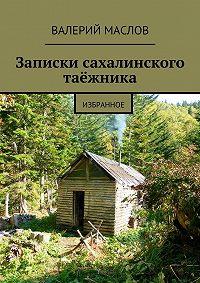 Валерий Маслов - Записки сахалинского таёжника. Избранное