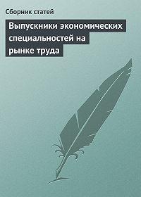 Сборник статей -Выпускники экономических специальностей на рынке труда