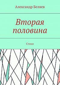 Александр Беляев -Вторая половина. Стихи