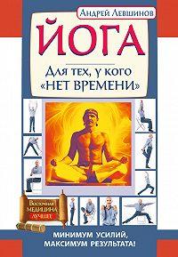 Андрей Левшинов -Йога. Для тех, у кого «нет времени». Минимум усилий, максимум результата!