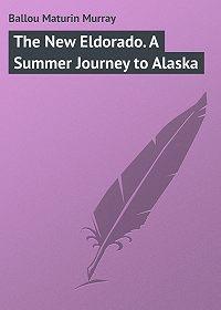 Maturin Ballou -The New Eldorado. A Summer Journey to Alaska
