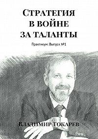 Владимир Токарев -Стратегия ввойне заталанты. Практикум: Выпуск№1