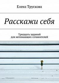 Елена Трускова -Расскажисебя. Тридцать заданий для начинающих сочинителей