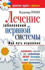 Владимир Эткин - Лечение заболеваний нервной системы. Мой путь исцеления