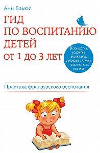 Анн Бакюс -Гид по воспитанию детей от 1 до 3 лет. Практическое руководство от французского психолога