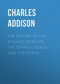 Charles Addison -The History of the Knights Templars, the Temple Church, and the Temple