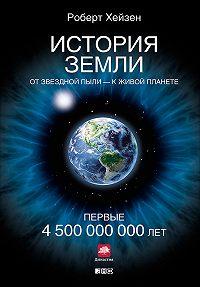 Роберт Хейзен -История Земли. От звездной пыли – к живой планете. Первые 4500000000 лет