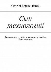 Сергей Березовский -Сын технологий. Роман впяти годах итридцати главах. Книга первая
