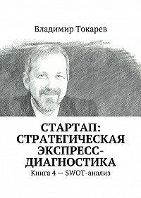 Владимир Токарев -СТАРТАП: стратегическая экспресс-диагностика. Книга 4 – SWOT-анализ