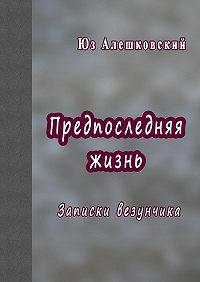 Юз Алешковский -Предпоследняя жизнь. Записки везунчика