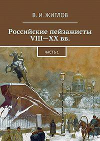 В. Жиглов - Российские пейзажисты VIII– XXвв.