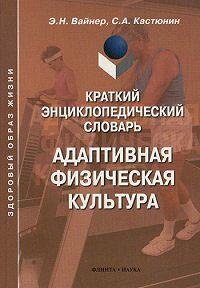 Сергей Алексеевич Кастюнин -Краткий энциклопедический словарь. Адаптивная физическая культура