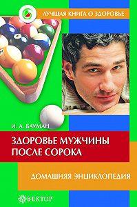 Илья Бауман - Здоровье мужчины после сорока. Домашняя энциклопедия