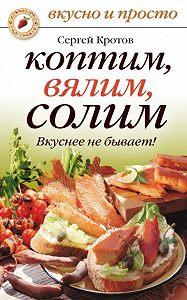Сергей Кротов -Коптим, вялим, солим. Вкуснее не бывает!