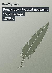 Иван Тургенев -Редактору «Русской правды», 15/27 января 1879 г.