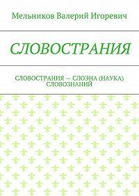 Валерий Мельников -СЛОВОСТРАНИЯ. СЛОВОСТРАНИЯ– СЛОЭНА (НАУКА) СЛОВОЗНАНИЙ
