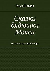 Ольга Погода -Сказки дядюшки Мокси. Сказки поту сторонумира