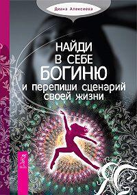 Диана Алексеева -Найди в себе богиню и перепиши сценарий своей жизни