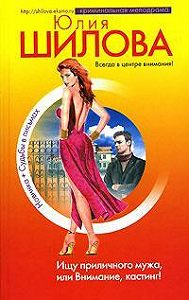 Юлия Шилова - Ищу приличного мужа, или Внимание, кастинг!