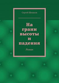 Сергей Шишков -На грани высоты и падения. Роман