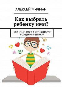Алексей Мичман -Как выбрать ребенку имя? Что изменится вжизни после рождения ребенка?