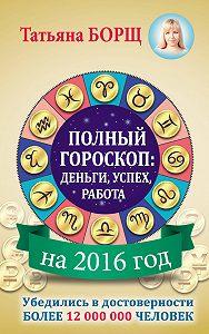 Татьяна Борщ - Полный гороскоп на 2016 год: деньги, успех, работа