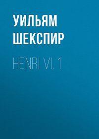 Уильям Шекспир -Henri VI. 1