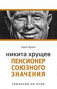 Сергей Хрущев - Никита Хрущев. Пенсионер союзного значения