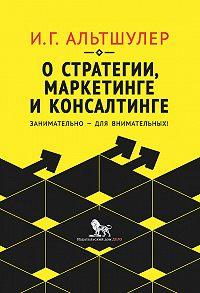 Игорь Альтшулер -О стратегии, маркетинге и консалтинге. Занимательно – для внимательных!