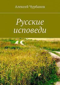 Алексей Чурбанов -Русские исповеди