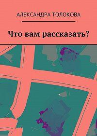 Александра Толокова -Что вам рассказать?