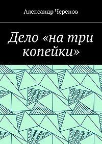Александр Черенов -Дело «на три копейки»