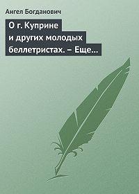 Ангел Богданович - О г. Куприне и других молодых беллетристах.– Еще о г. Короленке