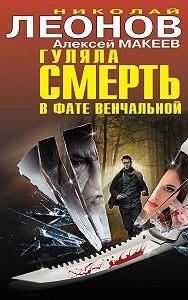 Николай Леонов, Алексей Макеев - Гуляла смерть в фате венчальной (сборник)