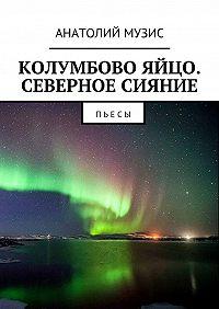 Анатолий Музис -Колумбово яйцо. Северное сияние. Пьесы