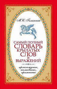Михаил Галынский - Самый полный словарь крылатых слов и выражений. Происхождение, толкование, применение