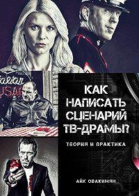 Айк Овакимян -Как написать сценарий ТВ-драмы? Теория ипрактика