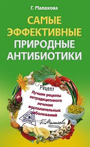 Галина Малахова -Самые эффективные природные антибиотики. Лучшие рецепты нетрадиционного лечения воспалительных заболеваний