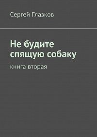Сергей Глазков -Небудите спящую собаку. Книга вторая