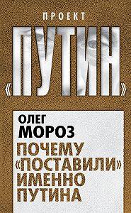 Олег Мороз -Почему «поставили» именно Путина