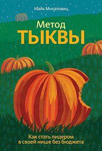 Майк Микаловиц -Метод тыквы. Как стать лидером в своей нише без бюджета