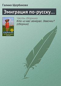 Галина Щербакова - Эмиграция по-русску…