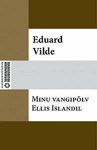 Eduard Vilde -Minu vangipõlv Ellis Islandil