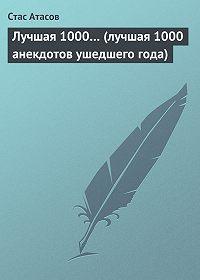 Стас Атасов - Лучшая 1000… (лучшая 1000 анекдотов ушедшего года)