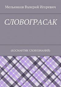 Валерий Игоревич Мельников -СЛОВОГРАСАК. (КОСМАКТИК СЛОВОЗНАНИЙ)